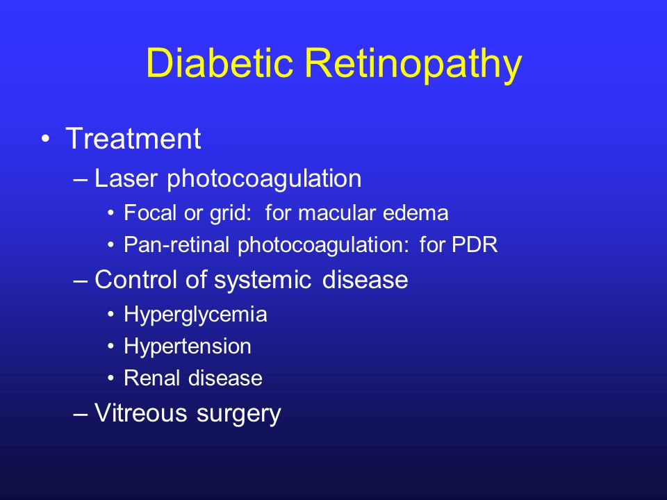 Diabetic Retinopathy Treatment –Laser photocoagulation Focal or grid: for macular edema Pan-retinal photocoagulation: for PDR –Control of systemic dis