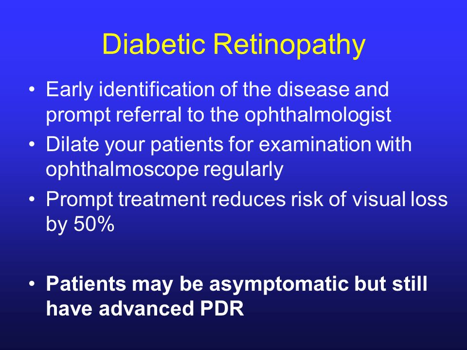 Diabetic Retinopathy Early identification of the disease and prompt referral to the ophthalmologist Dilate your patients for examination with ophthalm