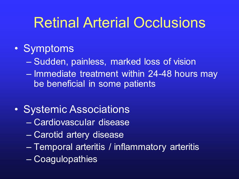 Retinal Arterial Occlusions Symptoms –Sudden, painless, marked loss of vision –Immediate treatment within 24-48 hours may be beneficial in some patien