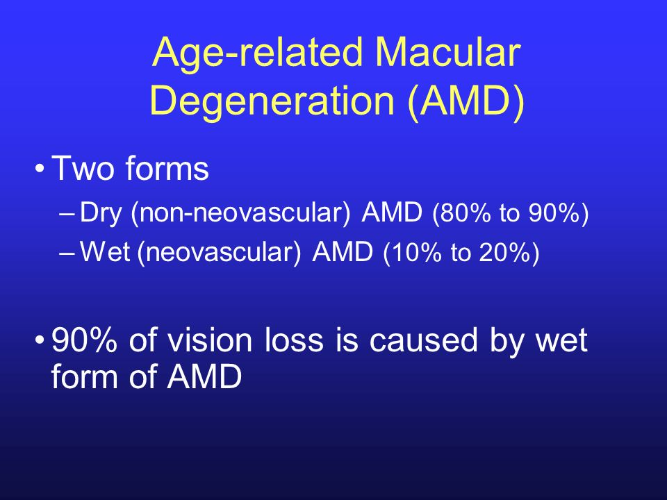 Age-related Macular Degeneration (AMD) Two forms –Dry (non-neovascular) AMD (80% to 90%) –Wet (neovascular) AMD (10% to 20%) 90% of vision loss is cau