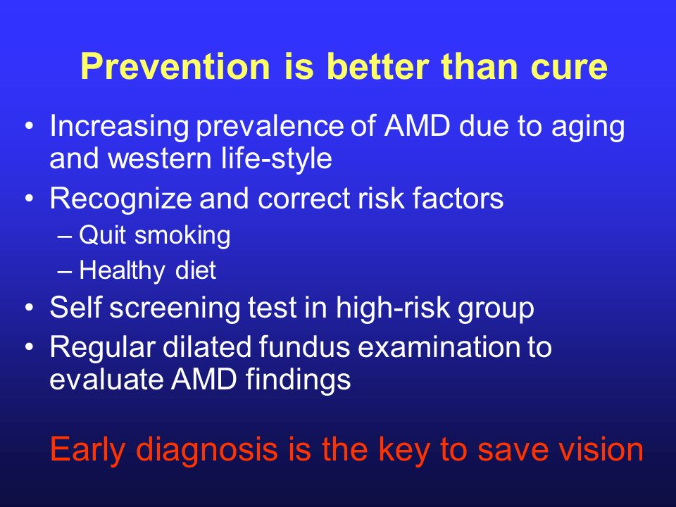 Prevention is better than cure Increasing prevalence of AMD due to aging and western life-style Recognize and correct risk factors –Quit smoking –Heal