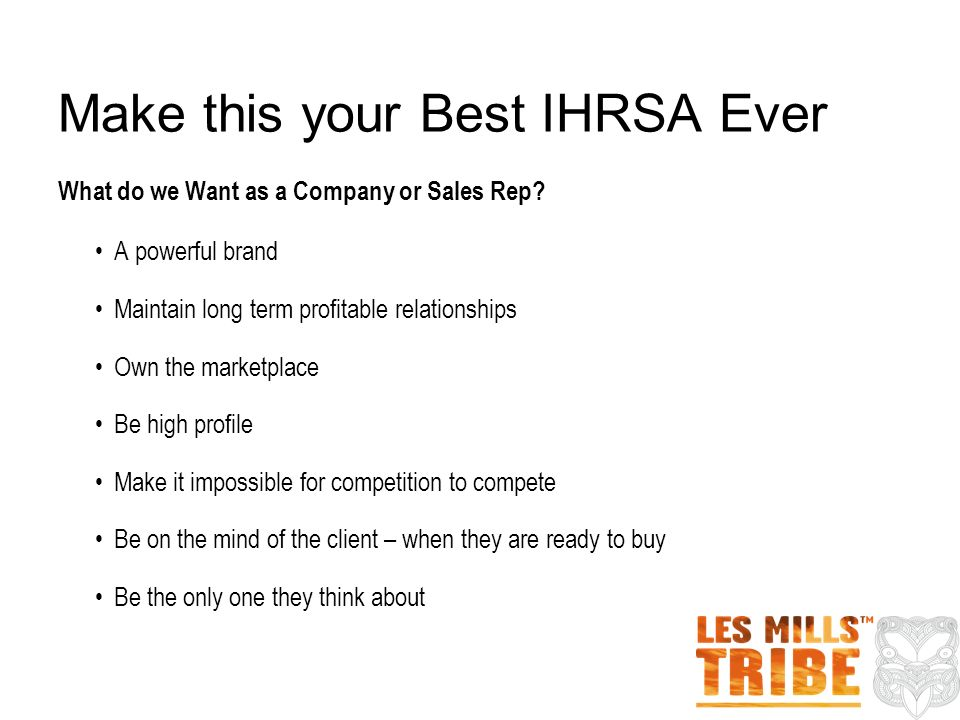 Make this your Best IHRSA Ever What do we Want as a Company or Sales Rep? A powerful brand Maintain long term profitable relationships Own the marketp