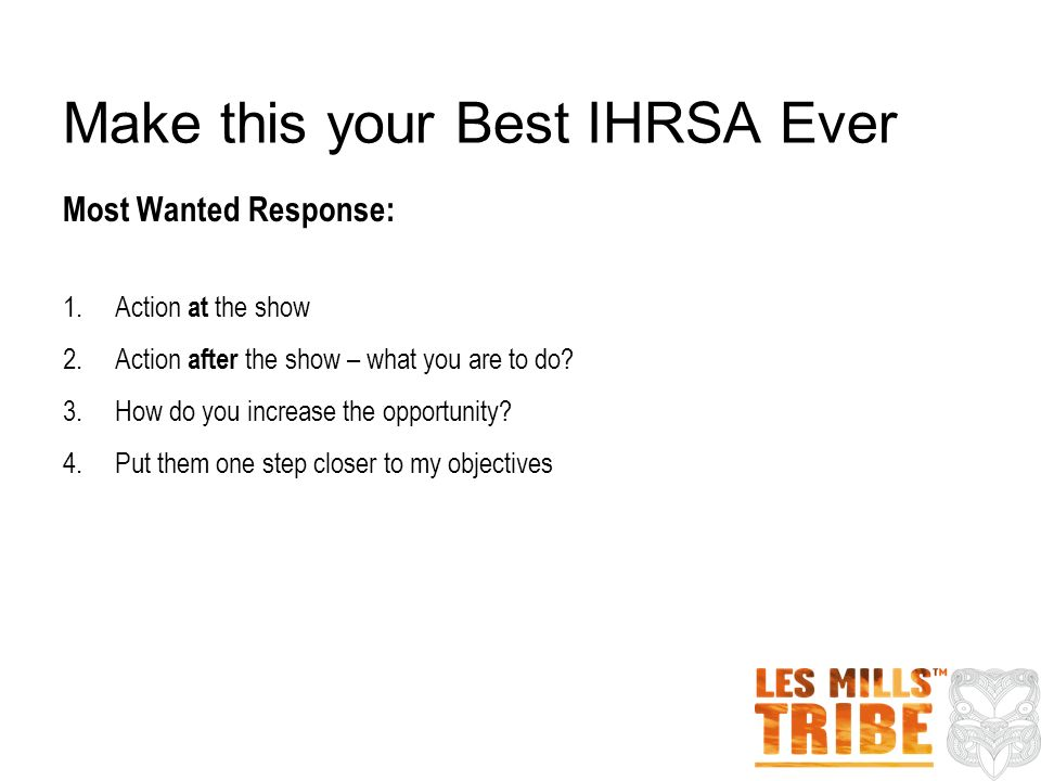 Make this your Best IHRSA Ever Most Wanted Response: 1. Action at the show 2. Action after the show – what you are to do? 3. How do you increase the o