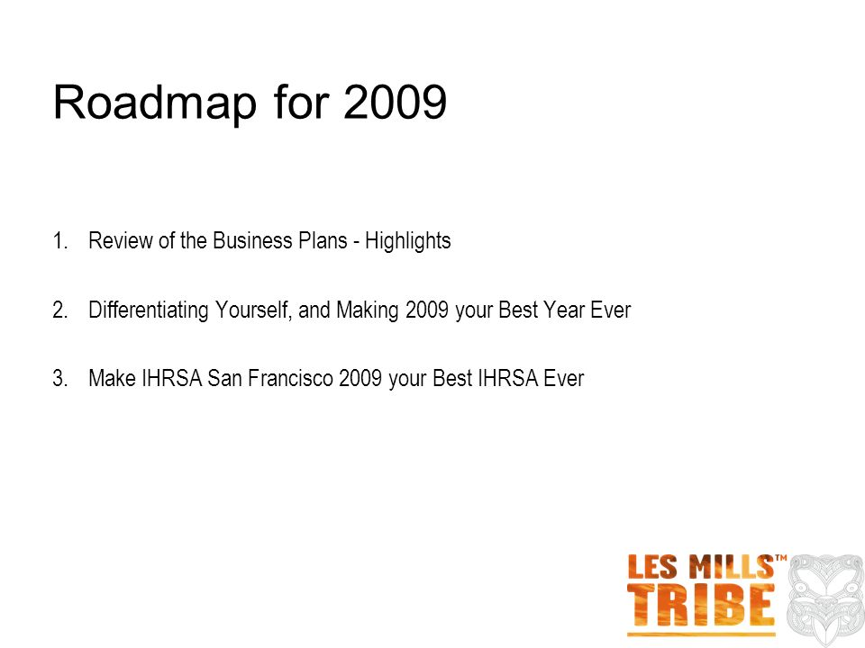 Roadmap for 2009 1.Review of the Business Plans - Highlights 2.Differentiating Yourself, and Making 2009 your Best Year Ever 3.Make IHRSA San Francisc