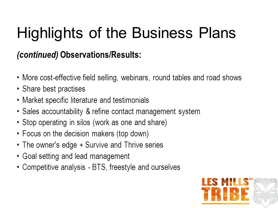 Highlights of the Business Plans (continued) Observations/Results: More cost-effective field selling, webinars, round tables and road shows Share best