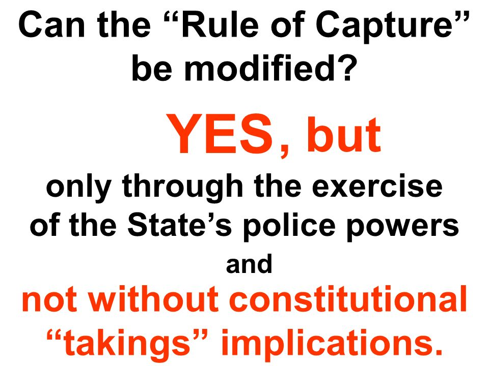Can the Rule of Capture be modified? YES only through the exercise of the States police powers not without constitutional takings implications., but a