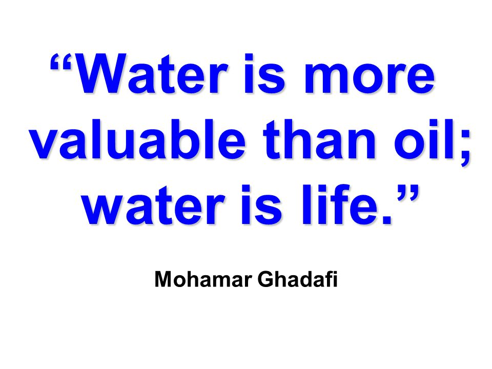 Water is more valuable than oil; water is life. Mohamar Ghadafi