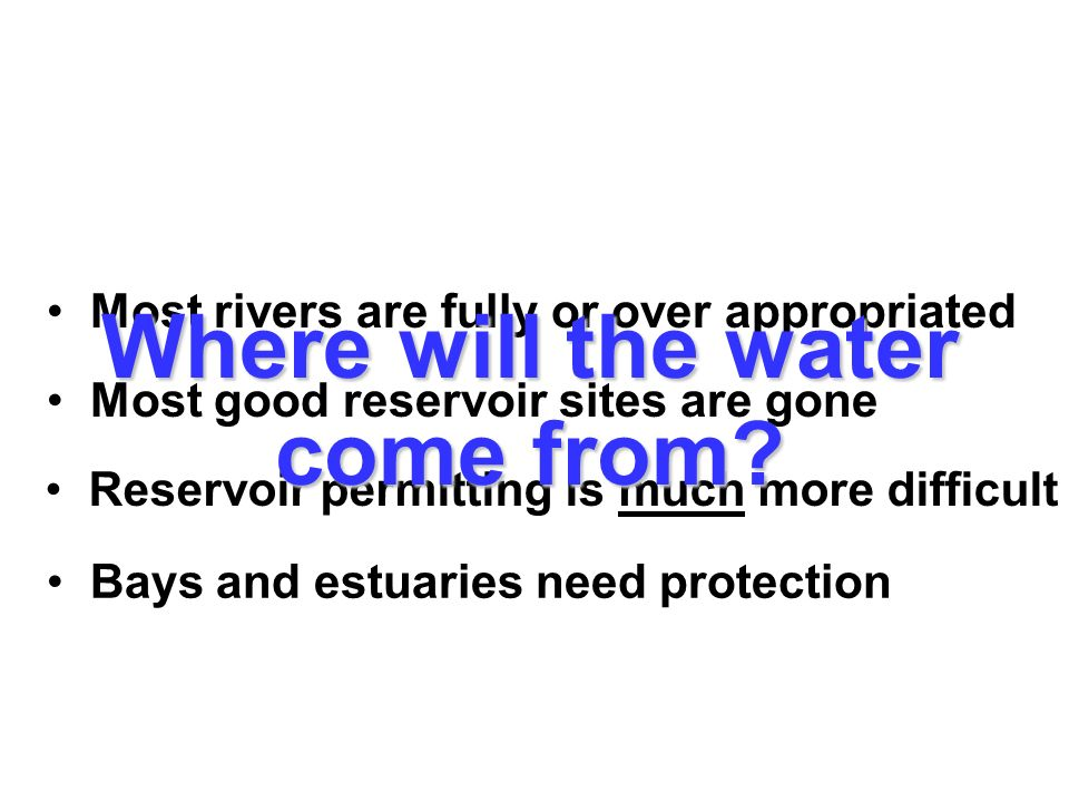 Most rivers are fully or over appropriated Most good reservoir sites are gone Reservoir permitting is much more difficult Bays and estuaries need prot