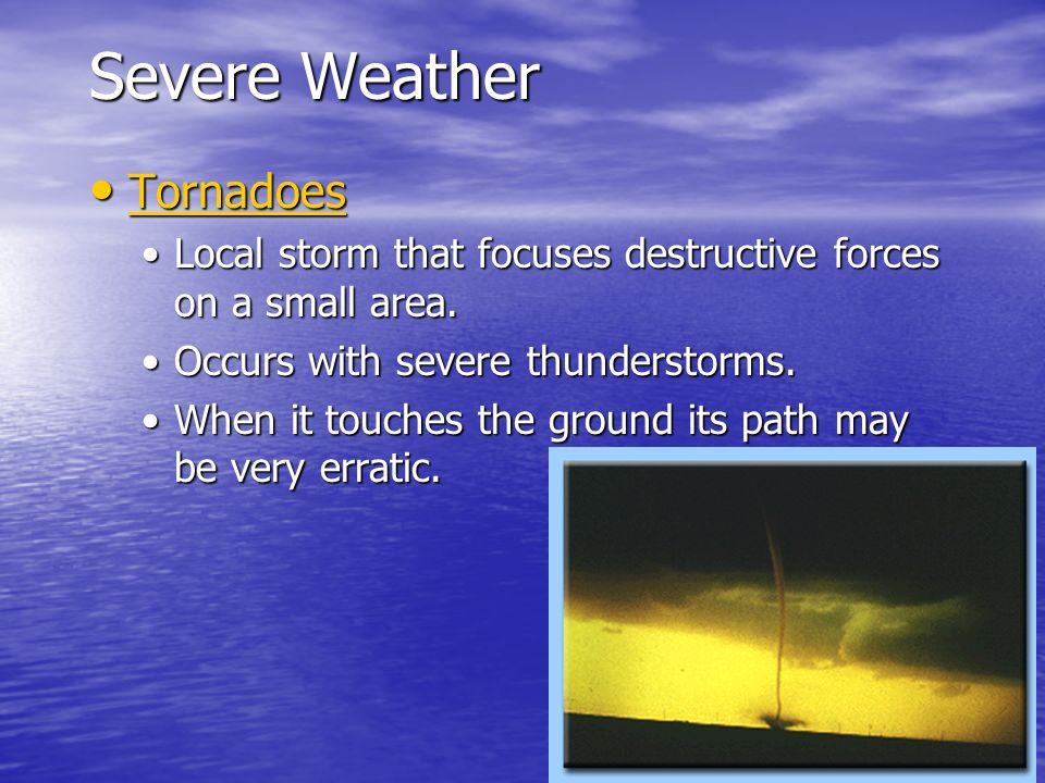 Severe Weather Tornadoes Tornadoes Tornadoes Local storm that focuses destructive forces on a small area.Local storm that focuses destructive forces o