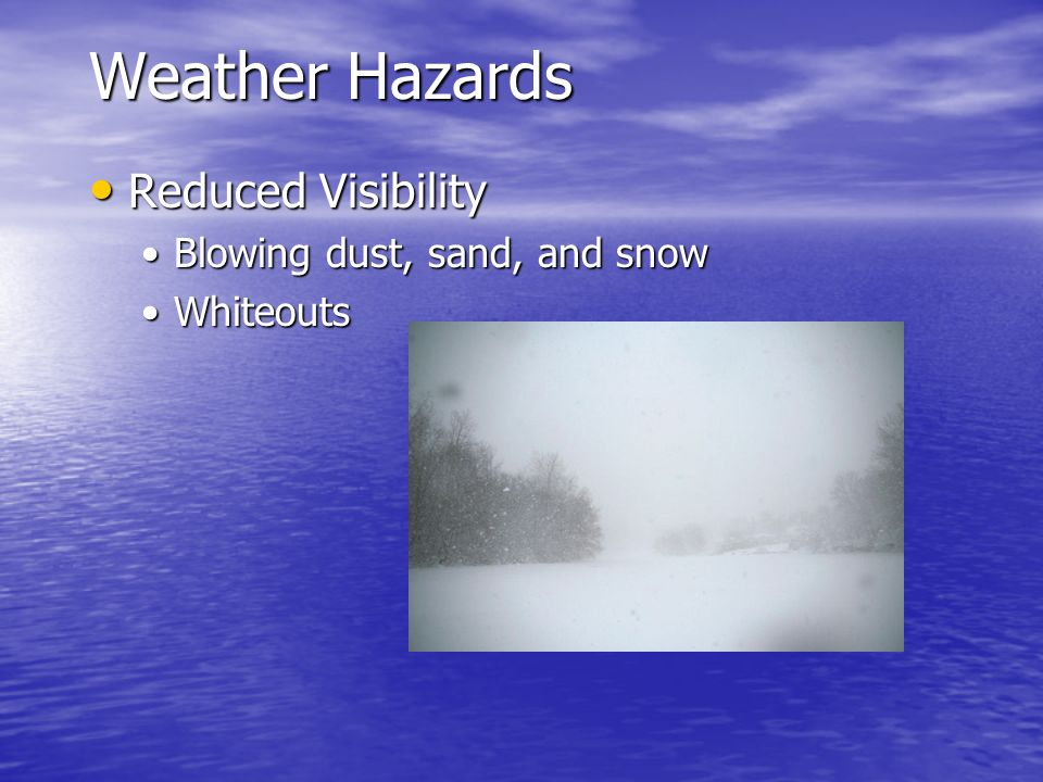 Weather Hazards Reduced Visibility Reduced Visibility Blowing dust, sand, and snowBlowing dust, sand, and snow WhiteoutsWhiteouts