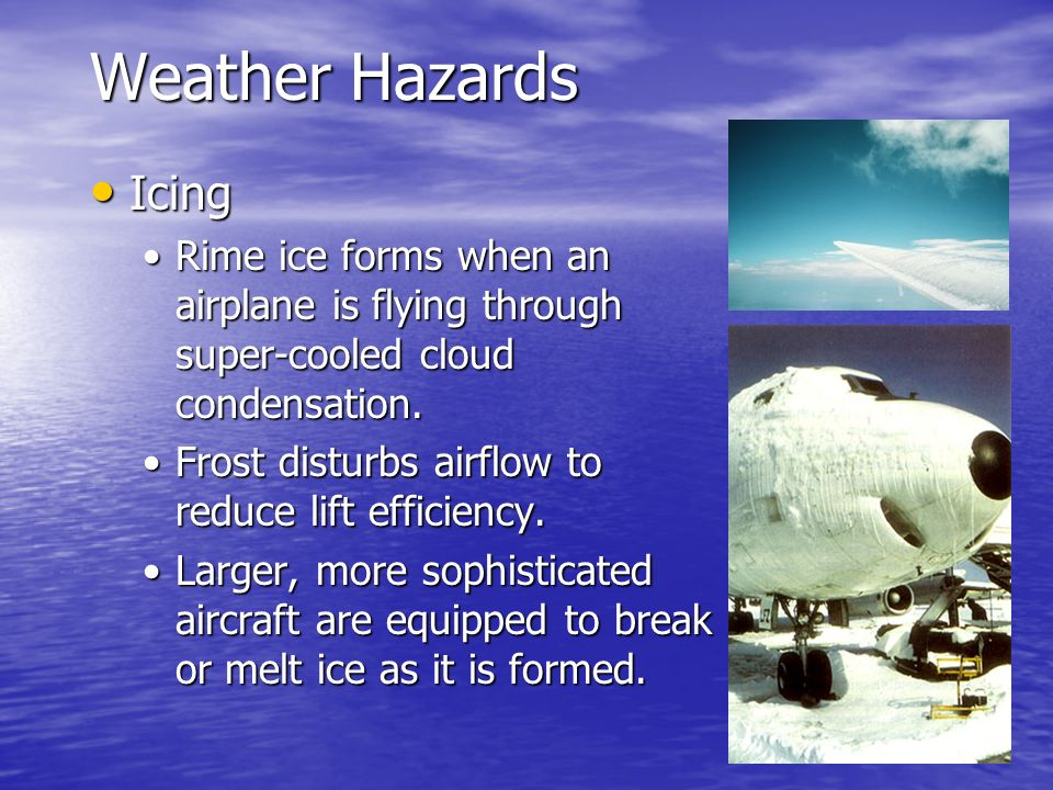 Weather Hazards Icing Icing Rime ice forms when an airplane is flying through super-cooled cloud condensation.Rime ice forms when an airplane is flyin