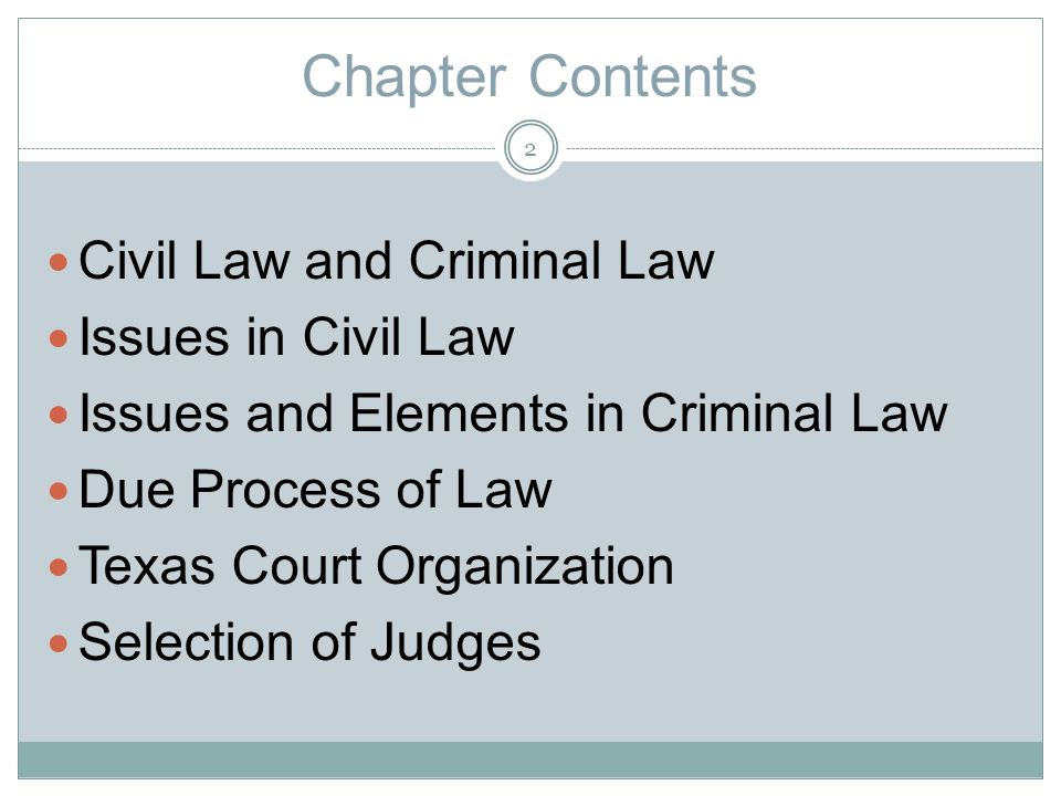 Chapter Contents Civil Law and Criminal Law Issues in Civil Law Issues and Elements in Criminal Law Due Process of Law Texas Court Organization Selection of Judges 2