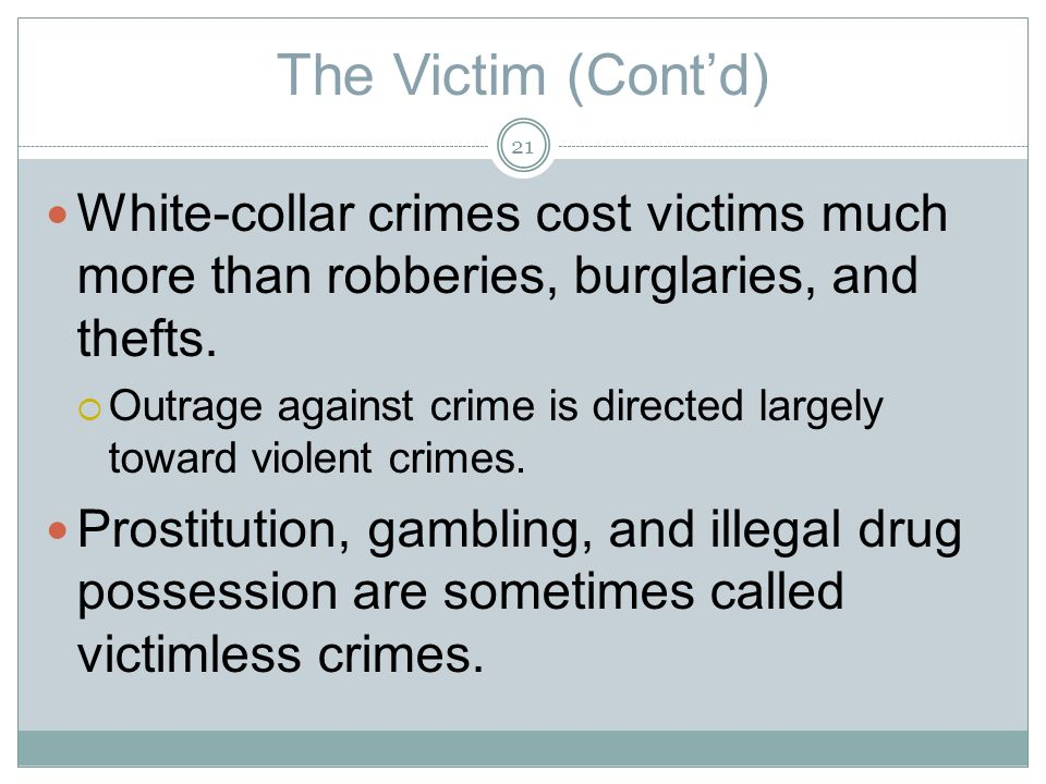 The Victim (Contd) White-collar crimes cost victims much more than robberies, burglaries, and thefts.