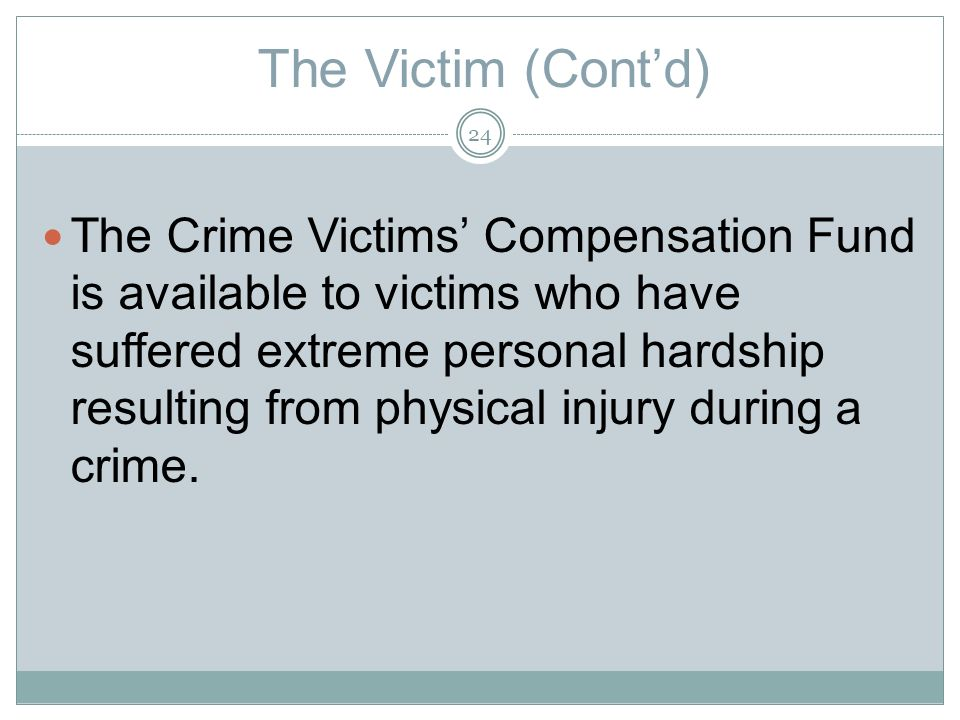 The Victim (Contd) The Crime Victims Compensation Fund is available to victims who have suffered extreme personal hardship resulting from physical injury during a crime.