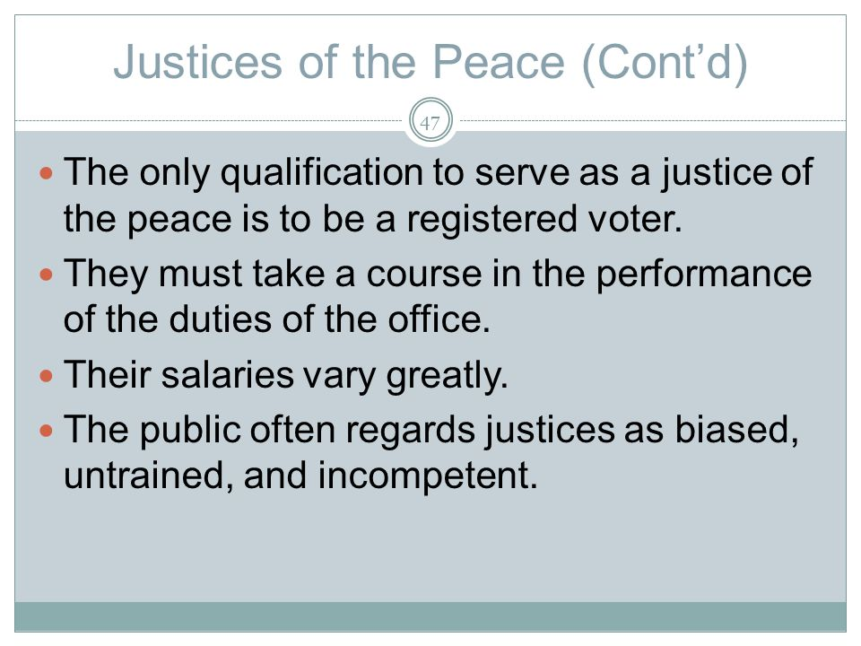 Justices of the Peace (Contd) The only qualification to serve as a justice of the peace is to be a registered voter.