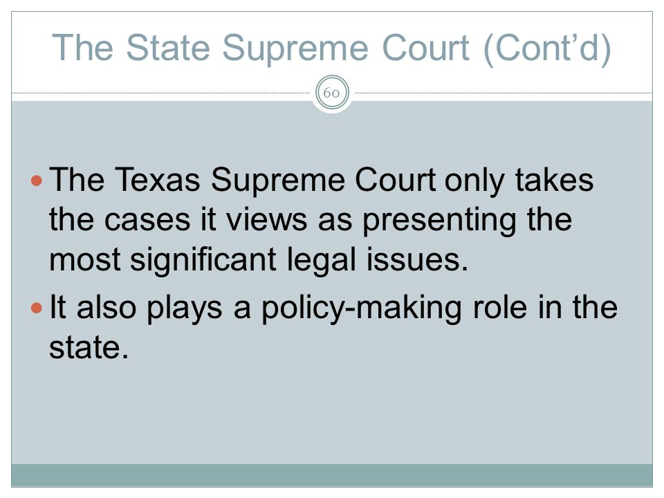 The State Supreme Court (Contd) The Texas Supreme Court only takes the cases it views as presenting the most significant legal issues.