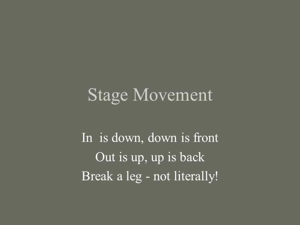 Stage Movement In is down, down is front Out is up, up is back Break a leg - not literally!