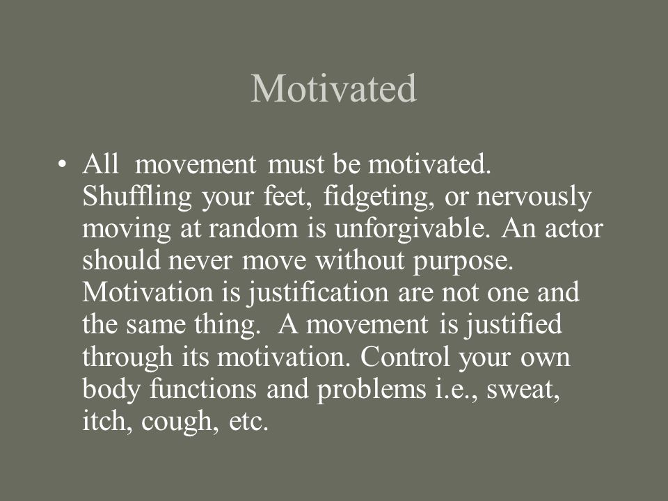 Motivated All movement must be motivated.