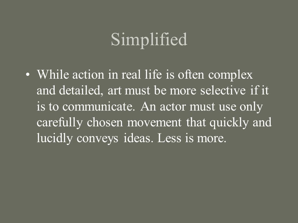 Simplified While action in real life is often complex and detailed, art must be more selective if it is to communicate. An actor must use only careful