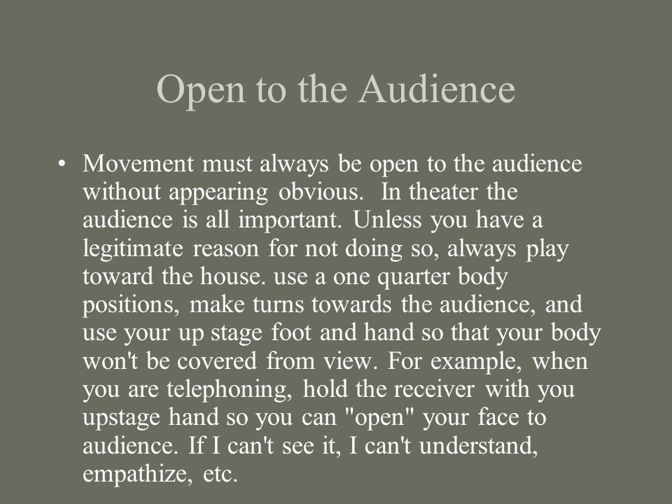 Open to the Audience Movement must always be open to the audience without appearing obvious. In theater the audience is all important. Unless you have