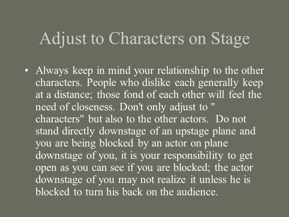 Adjust to Characters on Stage Always keep in mind your relationship to the other characters. People who dislike each generally keep at a distance; tho