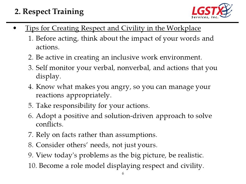 6 Tips for Creating Respect and Civility in the Workplace 1.Before acting, think about the impact of your words and actions. 2.Be active in creating a