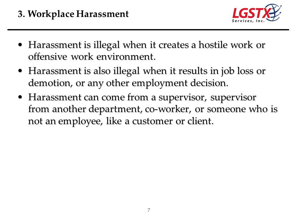 7 Harassment is illegal when it creates a hostile work or offensive work environment.Harassment is illegal when it creates a hostile work or offensive