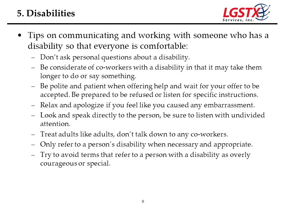 9 Tips on communicating and working with someone who has a disability so that everyone is comfortable: –Dont ask personal questions about a disability