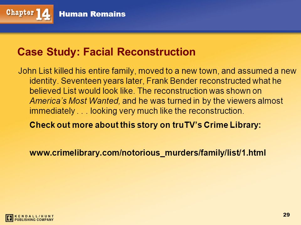 Human Remains 29 Case Study: Facial Reconstruction John List killed his entire family, moved to a new town, and assumed a new identity. Seventeen year