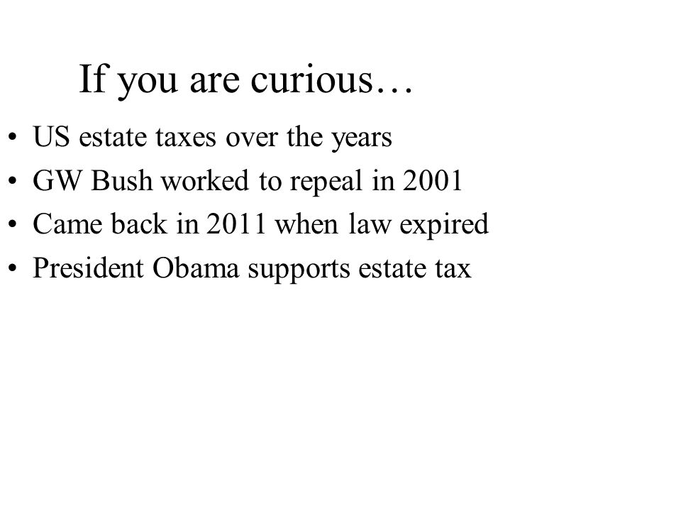 If you are curious… US estate taxes over the years GW Bush worked to repeal in 2001 Came back in 2011 when law expired President Obama supports estate tax