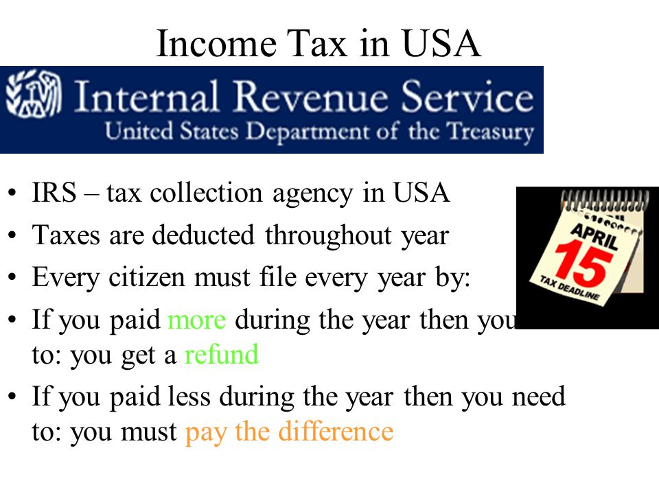 Income Tax in USA IRS – tax collection agency in USA Taxes are deducted throughout year Every citizen must file every year by: If you paid more during the year then you need to: you get a refund If you paid less during the year then you need to: you must pay the difference