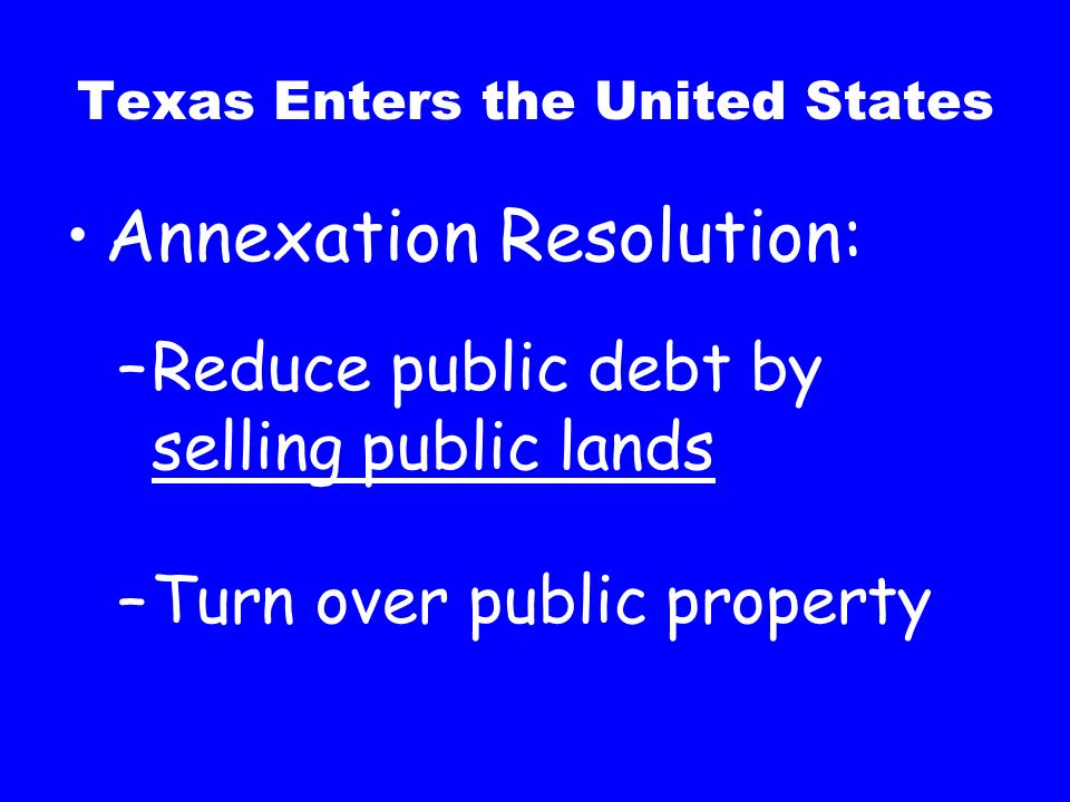 Texas Enters the United States Annexation Resolution: –Texas enters as a state –Keep publics lands