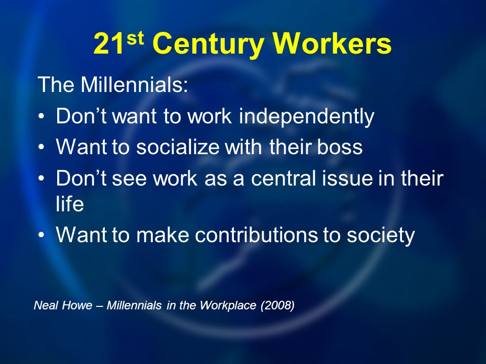 21 st Century Workers The Millennials: Dont want to work independently Want to socialize with their boss Dont see work as a central issue in their life Want to make contributions to society Neal Howe – Millennials in the Workplace (2008)