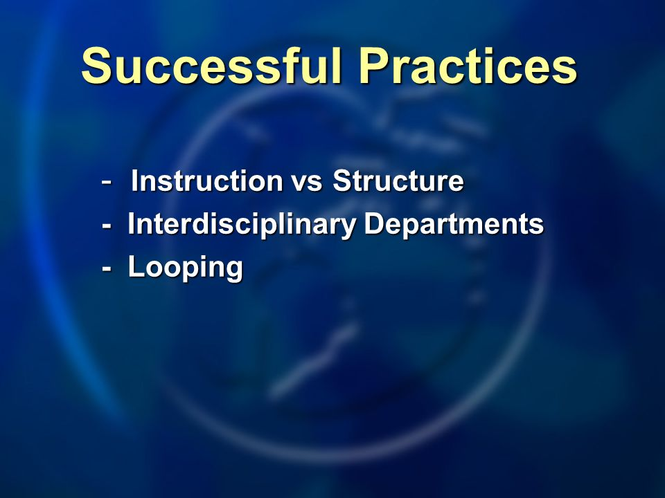 Successful Practices - Instruction vs Structure - Interdisciplinary Departments - Looping