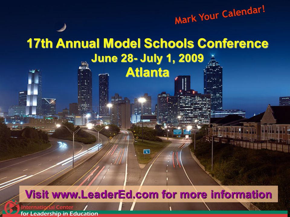 17th Annual Model Schools Conference June 28- July 1, 2009 Atlanta Visit www.LeaderEd.com for more information Mark Your Calendar!