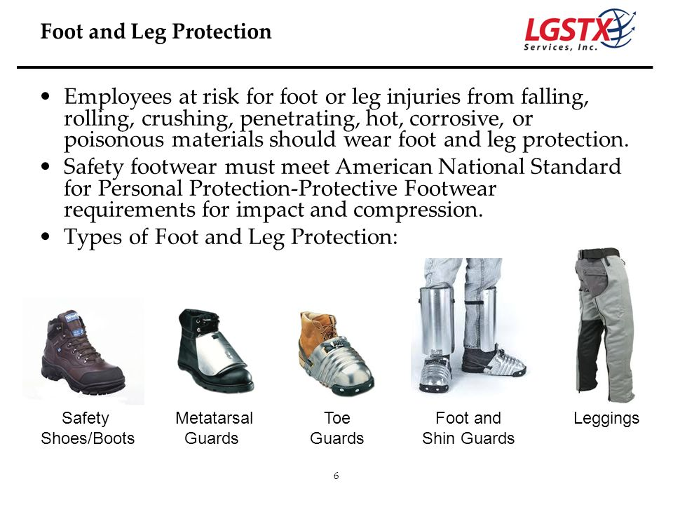 6 Employees at risk for foot or leg injuries from falling, rolling, crushing, penetrating, hot, corrosive, or poisonous materials should wear foot and
