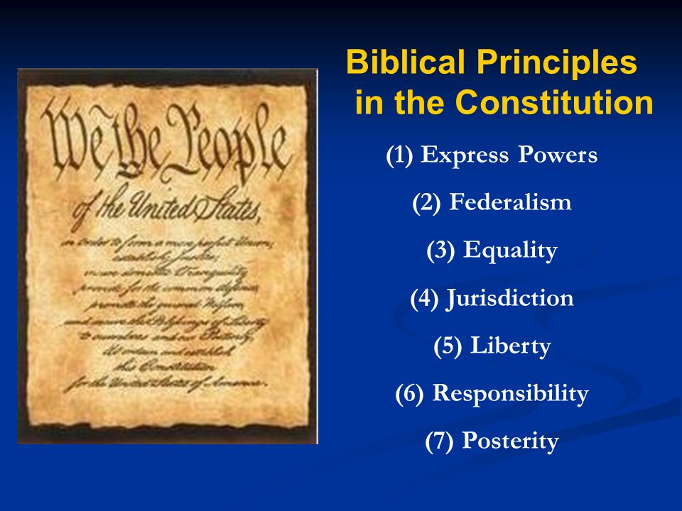 Biblical Principles in the Constitution (1) Express Powers (2) Federalism (3) Equality (4) Jurisdiction (5) Liberty (6) Responsibility (7) Posterity