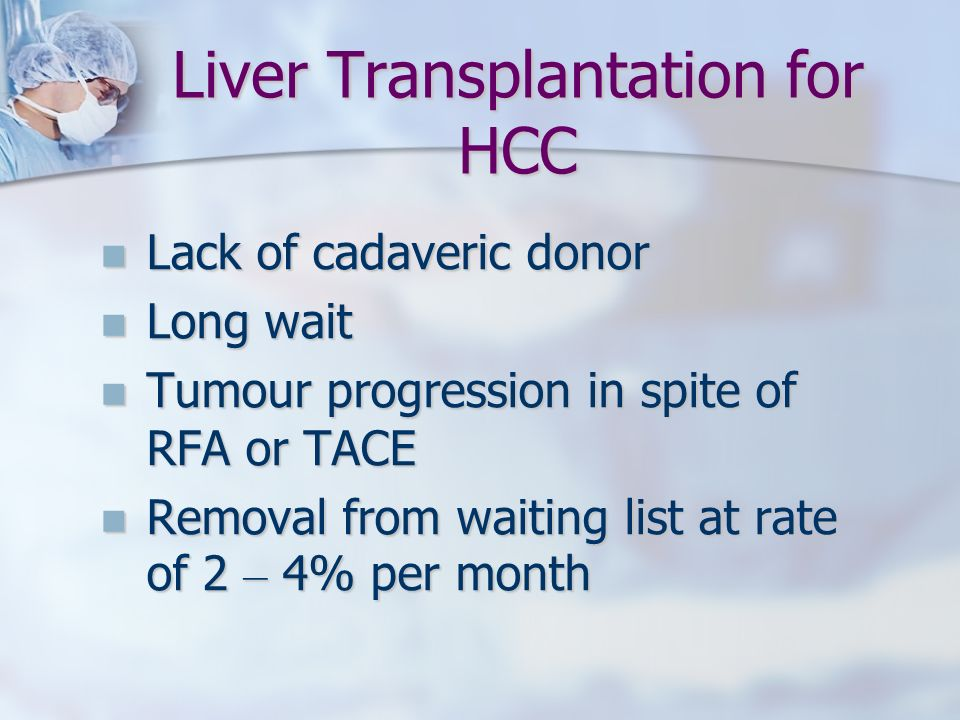 Liver Transplantation for HCC Lack of cadaveric donor Lack of cadaveric donor Long wait Long wait Tumour progression in spite of RFA or TACE Tumour pr
