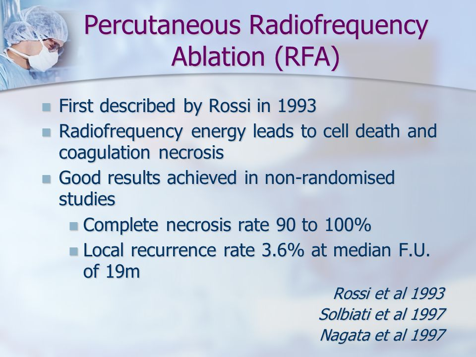 Percutaneous Radiofrequency Ablation (RFA) First described by Rossi in 1993 First described by Rossi in 1993 Radiofrequency energy leads to cell death