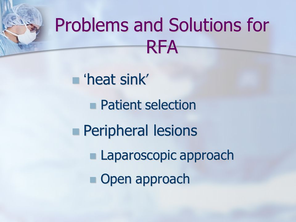 Problems and Solutions for RFA heat sink heat sink Patient selection Patient selection Peripheral lesions Peripheral lesions Laparoscopic approach Lap
