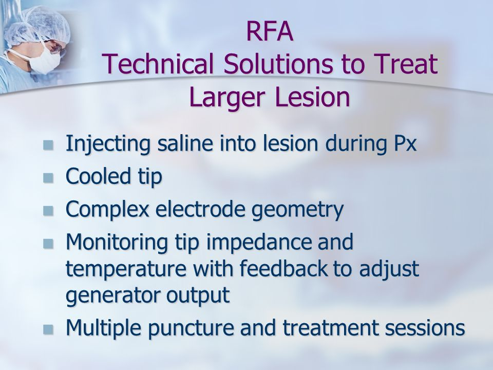 RFA Technical Solutions to Treat Larger Lesion Injecting saline into lesion during Px Injecting saline into lesion during Px Cooled tip Cooled tip Com