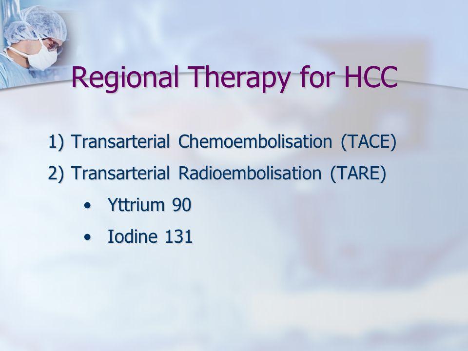 Regional Therapy for HCC 1)Transarterial Chemoembolisation (TACE) 2)Transarterial Radioembolisation (TARE) Yttrium 90Yttrium 90 Iodine 131Iodine 131