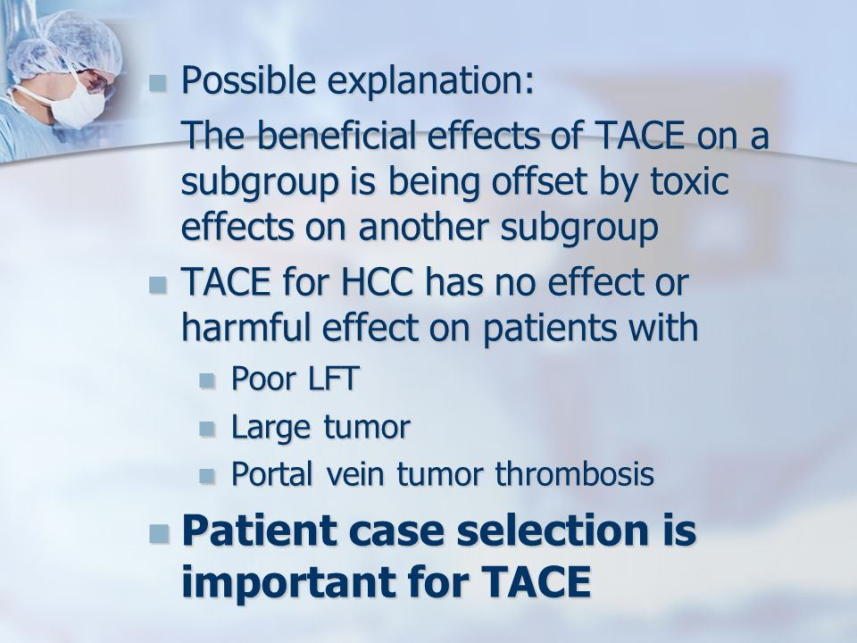 Possible explanation: Possible explanation: The beneficial effects of TACE on a subgroup is being offset by toxic effects on another subgroup TACE for