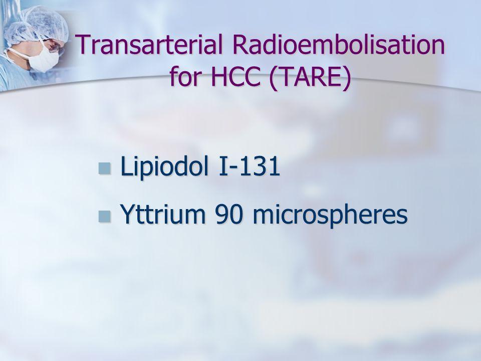 Transarterial Radioembolisation for HCC (TARE) Lipiodol I-131 Lipiodol I-131 Yttrium 90 microspheres Yttrium 90 microspheres