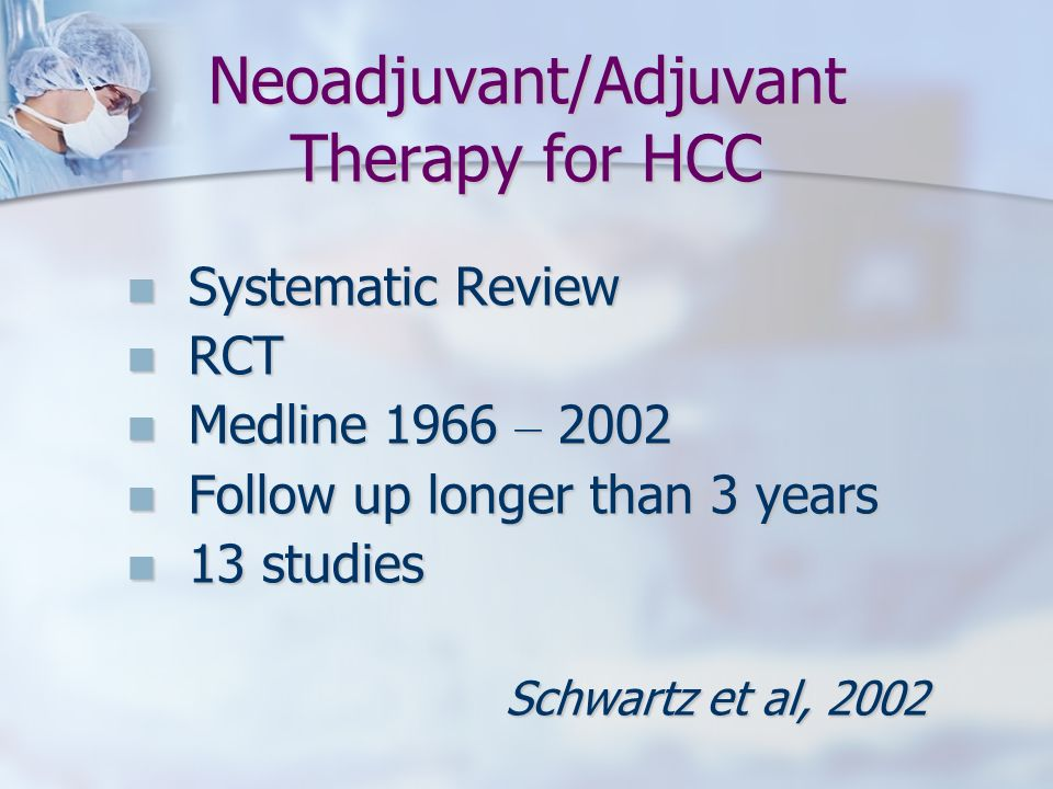 Neoadjuvant/Adjuvant Therapy for HCC Systematic Review Systematic Review RCT RCT Medline 1966 – 2002 Medline 1966 – 2002 Follow up longer than 3 years