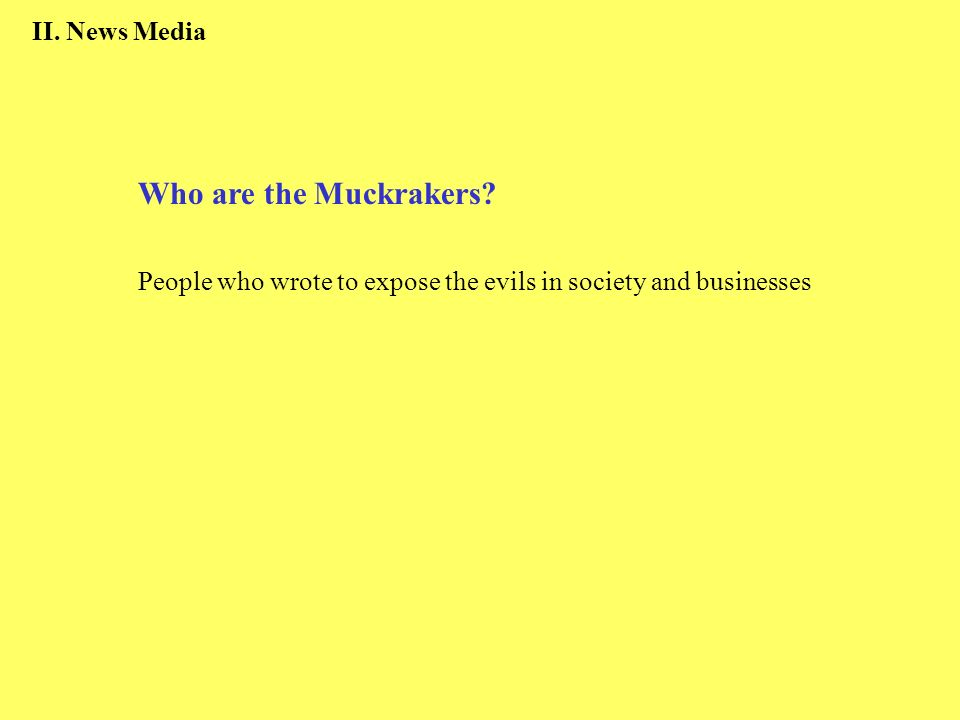 II. News Media Who are the Muckrakers? People who wrote to expose the evils in society and businesses