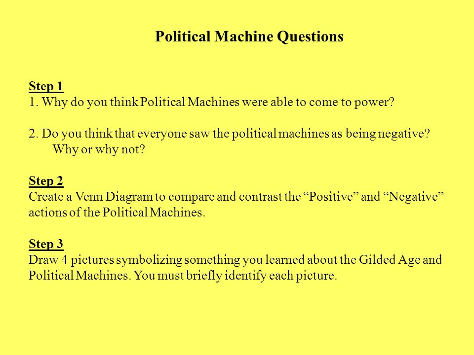 Political Machine Questions Step 1 1. Why do you think Political Machines were able to come to power? 2. Do you think that everyone saw the political
