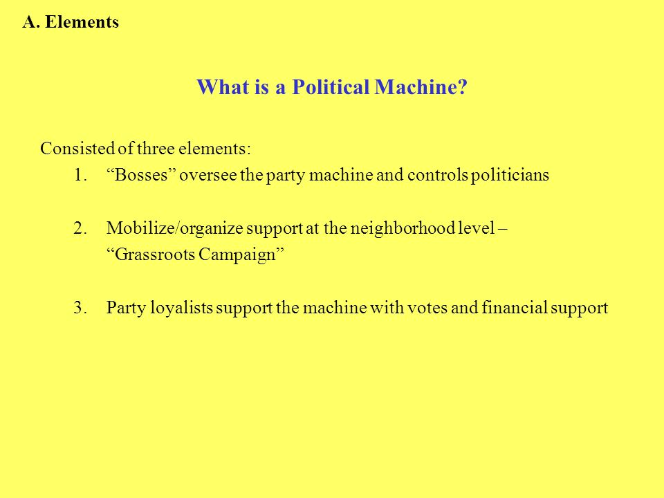 What is a Political Machine? Consisted of three elements: 1.Bosses oversee the party machine and controls politicians 2.Mobilize/organize support at t