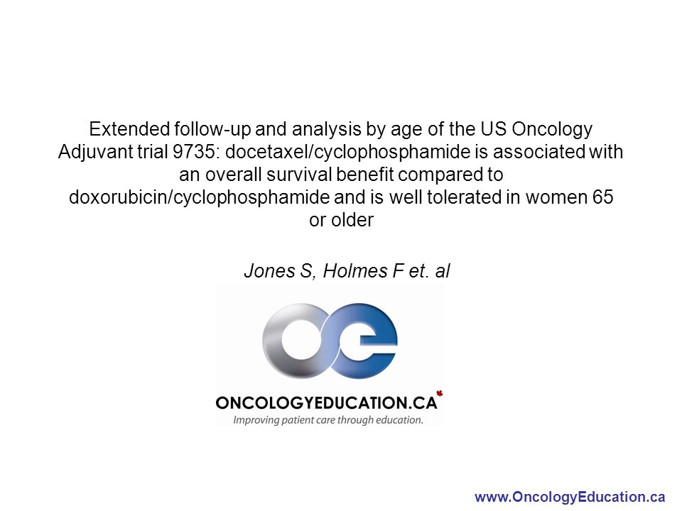 www.OncologyEducation.ca Extended follow-up and analysis by age of the US Oncology Adjuvant trial 9735: docetaxel/cyclophosphamide is associated with an overall survival benefit compared to doxorubicin/cyclophosphamide and is well tolerated in women 65 or older Jones S, Holmes F et.