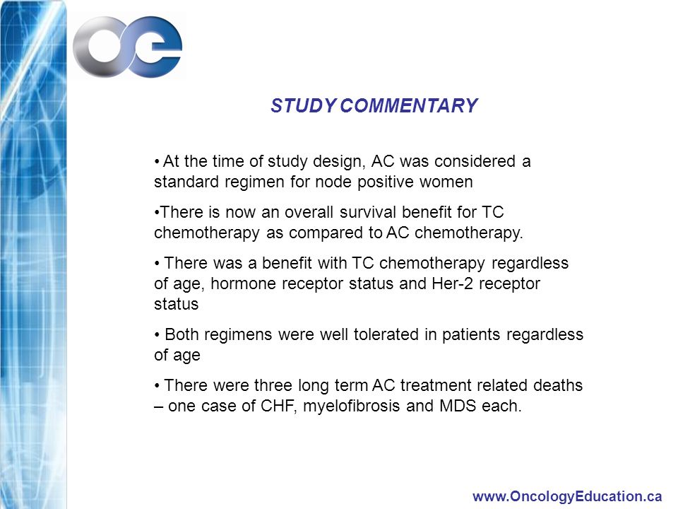 www.OncologyEducation.ca STUDY COMMENTARY At the time of study design, AC was considered a standard regimen for node positive women There is now an overall survival benefit for TC chemotherapy as compared to AC chemotherapy.